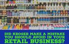 Did Kroger Make a Mistake You Should Avoid in Your Retail Business?