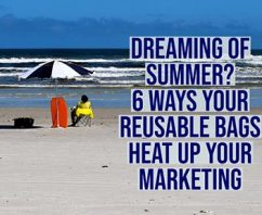 Dreaming of Summer? 6 Ways Reusable Bags Heat Up Your Marketing